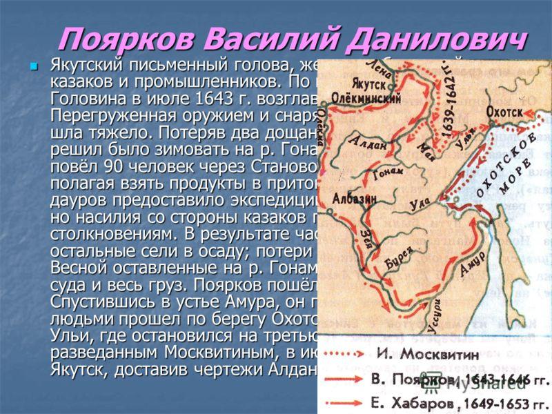 Поярков Василий Данилович Якутский письменный голова, жестоко обиравший казаков и промышленников. По воле воеводы Петра Головина в июле 1643 г. возглавил экспедицию на Амур. Перегруженная оружием и снаряжением экспедиция шла тяжело. Потеряв два дощан