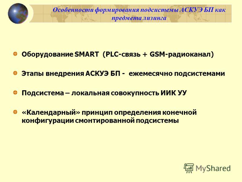 Оборудование SMART (PLC-связь + GSM-радиоканал) Этапы внедрения АСКУЭ БП - ежемесячно подсистемами Подсистема – локальная совокупность ИИК УУ «Календарный» принцип определения конечной конфигурации смонтированной подсистемы
