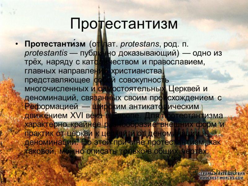 Протестантизм Протестанти́зм (от лат. protestans, род. п. protestantis публично доказывающий) одно из трёх, наряду с католичеством и православием, главных направлений христианства, представляющее собой совокупность многочисленных и самостоятельных Це