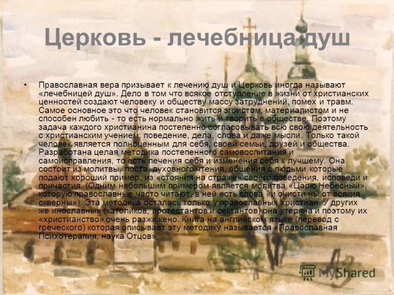 Церковь - лечебница душ Православная вера призывает к лечению душ и Церковь иногда называют «лечебницей душ». Дело в том что всякое отступление в жизни от христианских ценностей создают человеку и обществу массу затруднений, помех и травм. Самое осно