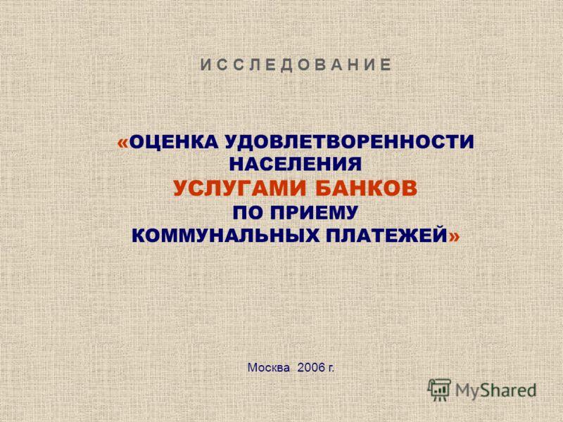 И С С Л Е Д О В А Н И Е «ОЦЕНКА УДОВЛЕТВОРЕННОСТИ НАСЕЛЕНИЯ УСЛУГАМИ БАНКОВ ПО ПРИЕМУ КОММУНАЛЬНЫХ ПЛАТЕЖЕЙ» Москва 2006 г.