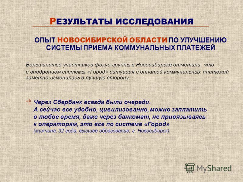 Р ЕЗУЛЬТАТЫ ИССЛЕДОВАНИЯ Большинство участников фокус-группы в Новосибирске отметили, что с внедрением системы «Город» ситуация с оплатой коммунальных платежей заметно изменилась в лучшую сторону. 8Через Сбербанк всегда были очереди. А сейчас все удо