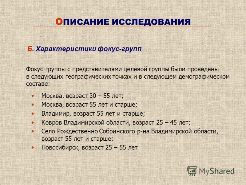 О ПИСАНИЕ ИССЛЕДОВАНИЯ Фокус-группы с представителями целевой группы были проведены в следующих географических точках и в следующем демографическом составе: Б. Характеристики фокус-групп Москва, возраст 30 – 55 лет; Москва, возраст 55 лет и старше; В