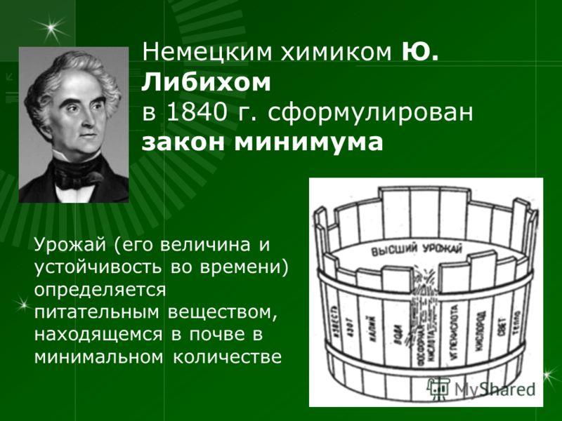 Немецким химиком Ю. Либихом в 1840 г. сформулирован закон минимума Урожай (его величина и устойчивость во времени) определяется питательным веществом, находящемся в почве в минимальном количестве