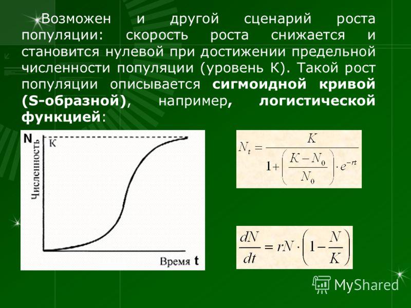 Возможен и другой сценарий роста популяции: скорость роста снижается и становится нулевой при достижении предельной численности популяции (уровень К). Такой рост популяции описывается сигмоидной кривой (S-образной), например, логистической функцией: