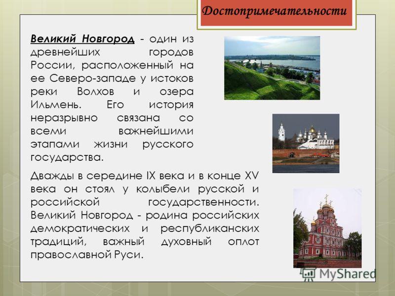 Достопримечательности Великий Новгород - один из древнейших городов России, расположенный на ее Северо-западе у истоков реки Волхов и озера Ильмень. Его история неразрывно связана со всеми важнейшими этапами жизни русского государства. Дважды в серед