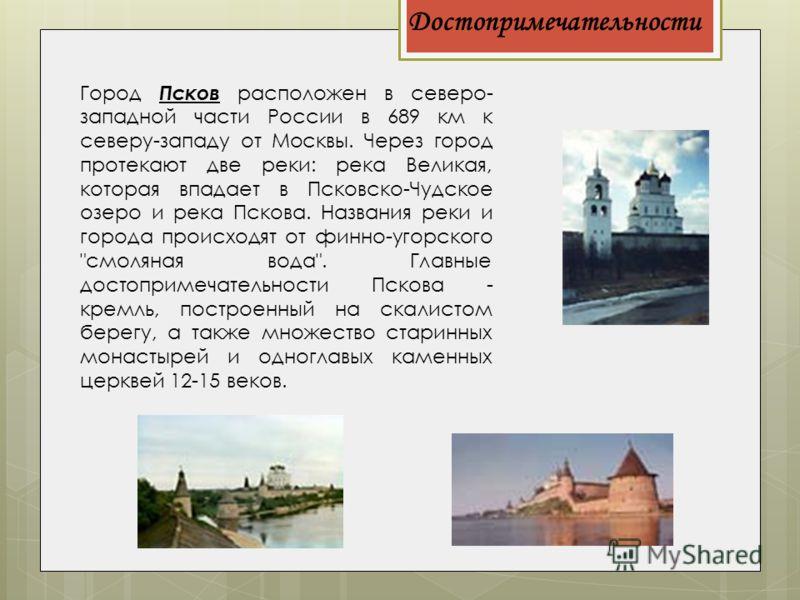 Достопримечательности Город Псков расположен в северо- западной части России в 689 км к северу-западу от Москвы. Через город протекают две реки: река Великая, которая впадает в Псковско-Чудское озеро и река Пскова. Названия реки и города происходят о