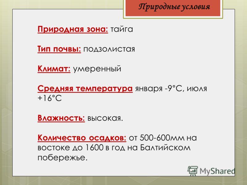 Природные условия Природная зона: тайга Тип почвы: подзолистая Климат: умеренный Средняя температура января -9°С, июля +16°С Влажность: высокая. Количество осадков: от 500-600мм на востоке до 1600 в год на Балтийском побережье.