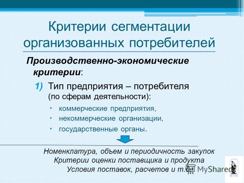 Критерии сегментации организованных потребителей Производственно-экономические критерии: 1) Тип предприятия – потребителя (по сферам деятельности): коммерческие предприятия, некоммерческие организации, государственные органы. Номенклатура, объем и пе