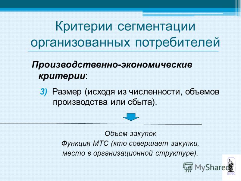 Критерии сегментации организованных потребителей Производственно-экономические критерии: 3) Размер (исходя из численности, объемов производства или сбыта). Объем закупок Функция МТС (кто совершает закупки, место в организационной структуре).