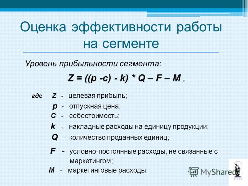 Уровень прибыльности сегмента: Z = ((p -c) - k) * Q – F – M, где Z - целевая прибыль; p - отпускная цена; С - себестоимость; k - накладные расходы на единицу продукции; Q – количество проданных единиц; F - условно-постоянные расходы, не связанные с м