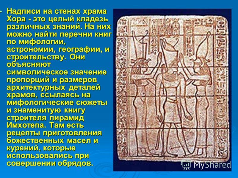 Надписи на стенах храма Хора - это целый кладезь различных знаний. На них можно найти перечни книг по мифологии, астрономии, географии, и строительству. Они объясняют символическое значение пропорций и размеров архитектурных деталей храмов, ссылаясь
