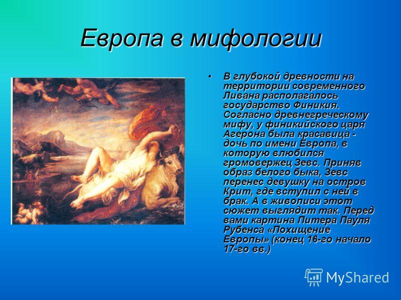 Европа в мифологии В глубокой древности на территории современного Ливана располагалось государство Финикия. Согласно древнегреческому мифу, у финикийского царя Агерона была красавица - дочь по имени Европа, в которую влюбился громовержец Зевс. Приня