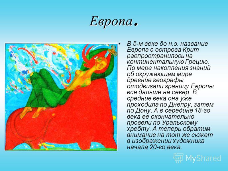 Европа. В 5-м веке до н.э. название Европа с острова Крит распространилось на континентальную Грецию. По мере накопления знаний об окружающем мире древние географы отодвигали границу Европы все дальше на север. В средние века она уже проходила по Дне