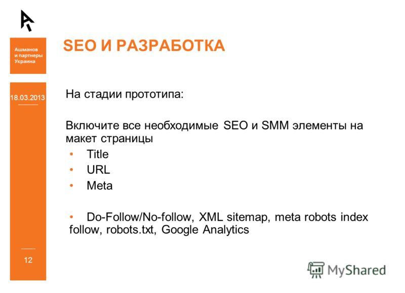 18.03.2013 12 SEO И РАЗРАБОТКА На стадии прототипа: Включите все необходимые SEO и SMM элементы на макет страницы Title URL Meta Do-Follow/No-follow, XML sitemap, meta robots index follow, robots.txt, Google Analytics