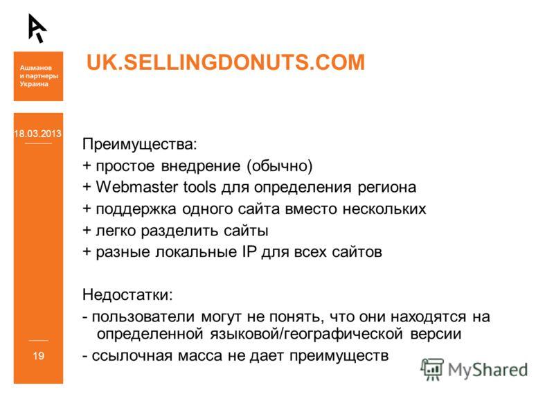 18.03.2013 19 UK.SELLINGDONUTS.COM Преимущества: + простое внедрение (обычно) + Webmaster tools для определения региона + поддержка одного сайта вместо нескольких + легко разделить сайты + разные локальные IP для всех сайтов Недостатки: - пользовател