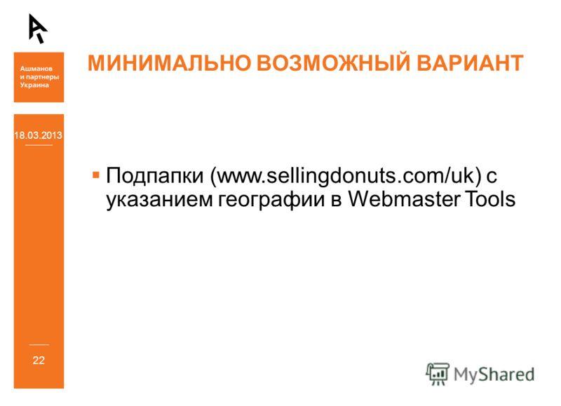 18.03.2013 22 МИНИМАЛЬНО ВОЗМОЖНЫЙ ВАРИАНТ Подпапки (www.sellingdonuts.com/uk) с указанием географии в Webmaster Tools