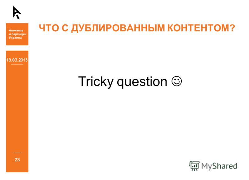 18.03.2013 23 ЧТО С ДУБЛИРОВАННЫМ КОНТЕНТОМ? Tricky question