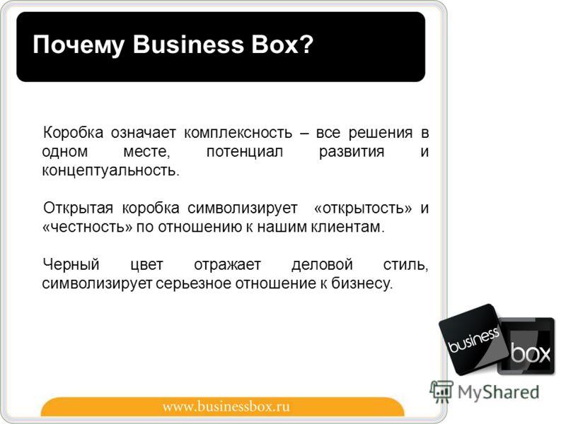 10 Почему Business Box? Коробка означает комплексность – все решения в одном месте, потенциал развития и концептуальность. Открытая коробка символизирует «открытость» и «честность» по отношению к нашим клиентам. Черный цвет отражает деловой стиль, си