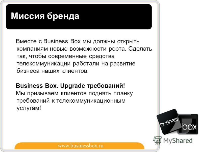 9 Вместе с Business Box мы должны открыть компаниям новые возможности роста. Сделать так, чтобы современные средства телекоммуникации работали на развитие бизнеса наших клиентов. Business Box. Upgrade требований! Мы призываем клиентов поднять планку