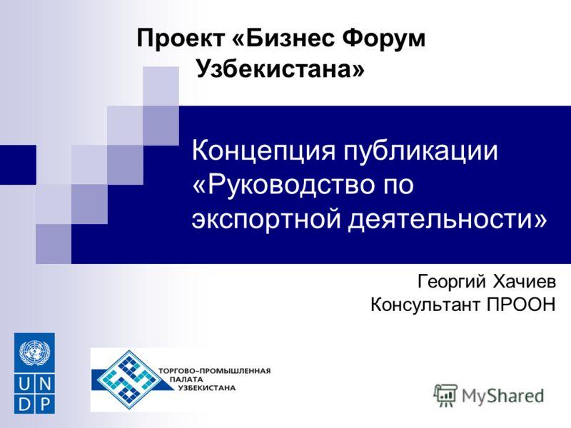 Концепция публикации «Руководство по экспортной деятельности» Георгий Хачиев Консультант ПРООН Проект «Бизнес Форум Узбекистана»
