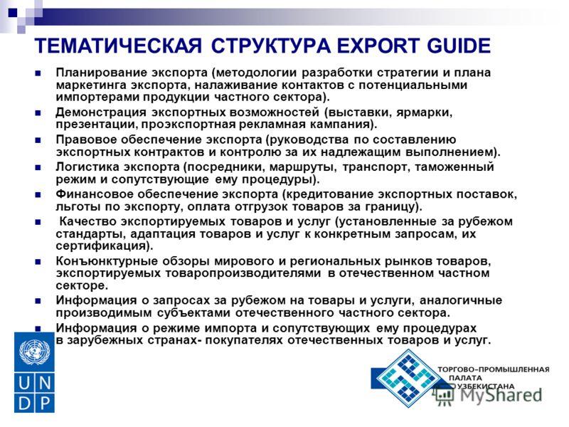 ТЕМАТИЧЕСКАЯ СТРУКТУРА EXPORT GUIDE Планирование экспорта (методологии разработки стратегии и плана маркетинга экспорта, налаживание контактов с потенциальными импортерами продукции частного сектора). Демонстрация экспортных возможностей (выставки, я