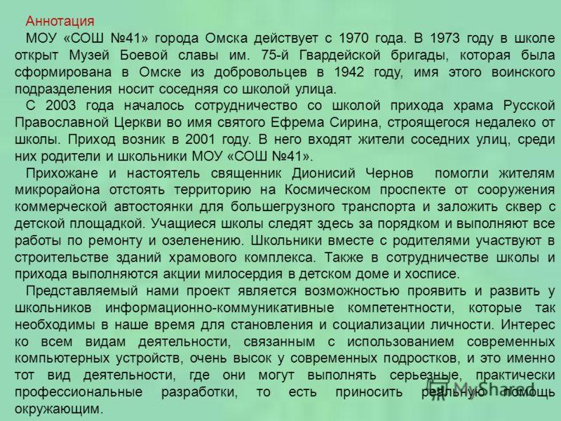 Аннотация МОУ «СОШ 41» города Омска действует с 1970 года. В 1973 году в школе открыт Музей Боевой славы им. 75-й Гвардейской бригады, которая была сформирована в Омске из добровольцев в 1942 году, имя этого воинского подразделения носит соседняя со