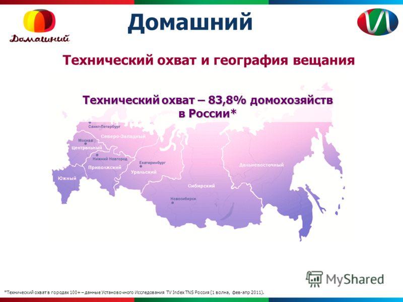 Домашний Технический охват и география вещания Технический охват – 83,8%домохозяйств в России* Технический охват – 83,8% домохозяйств в России* *Технический охват в городах 100+ – данные Установочного Исследования TV Index TNS Россия (1 волна, фев-ап