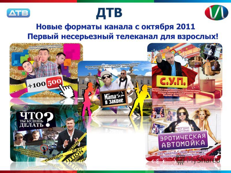 Новые форматы канала с октября 2011 ДТВ Первый несерьезный телеканал для взрослых!