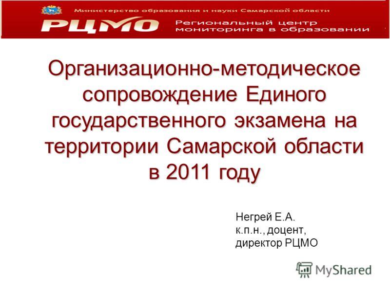 Негрей Е.А. к.п.н., доцент, директор РЦМО Организационно-методическое сопровождение Единого государственного экзамена на территории Самарской области в 2011 году