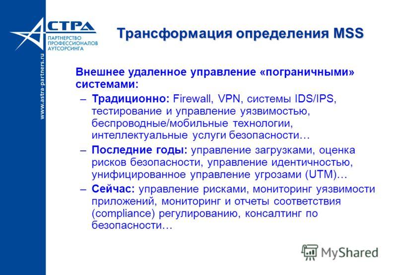 Трансформация определения MSS Внешнее удаленное управление «пограничными» системами: –Традиционно: Firewall, VPN, системы IDS/IPS, тестирование и управление уязвимостью, беспроводные/мобильные технологии, интеллектуальные услуги безопасности… –Послед