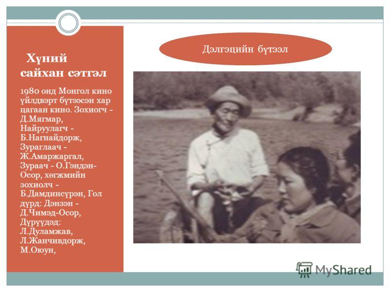 Х ү ний сайхан сэтгэл 1980 онд Монгол кино ү йлдвэрт б ү тээсэн хар цагаан кино. Зохиогч - Д.Мягмар, Найруулагч - Б.Нагнайдорж, Зураглаач - Ж.Амаржаргал, Зураач - О.Гэндэн- Осор, х ө гжмийн зохиолч - Б.Дамдинс ү рэн, Гол д ү рд: Дэнзэн - Д.Чимэд-Осор
