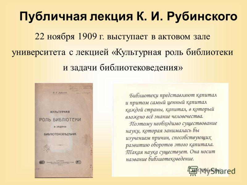 22 ноября 1909 г. выступает в актовом зале университета с лекцией «Культурная роль библиотеки и задачи библиотековедения» Публичная лекция К. И. Рубинского