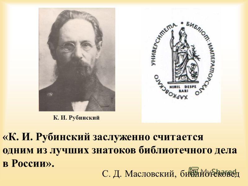 «К. И. Рубинский заслуженно считается одним из лучших знатоков библиотечного дела в России». С. Д. Масловский, библиотековед К. И. Рубинский