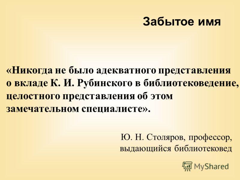 «Никогда не было адекватного представления о вкладе К. И. Рубинского в библиотековедение, целостного представления об этом замечательном специалисте». Ю. Н. Столяров, профессор, выдающийся библиотековед Забытое имя