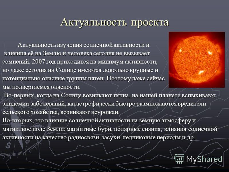 Актуальность проекта Актуальность изучения солнечной активности и влияния её на Землю и человека сегодня не вызывает влияния её на Землю и человека сегодня не вызывает сомнений. 2007 год приходится на минимум активности, но даже сегодня на Солнце име