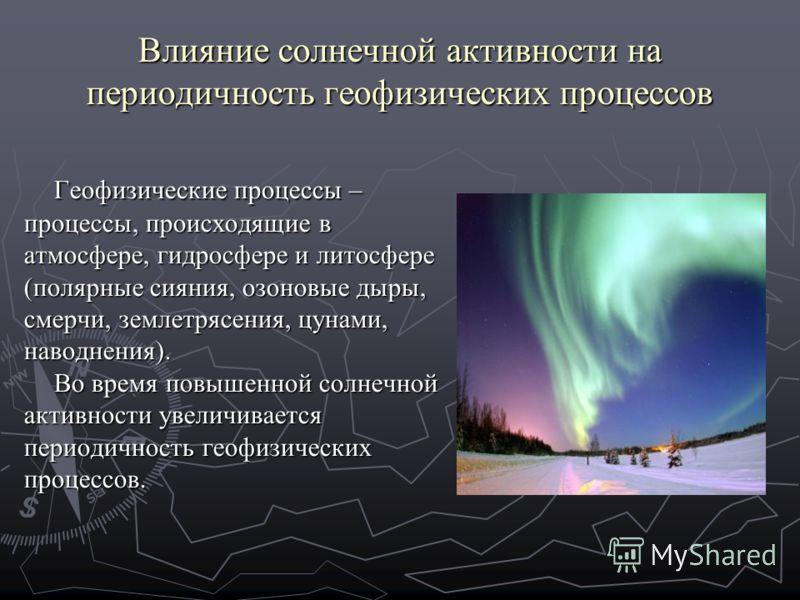 Влияние солнечной активности на периодичность геофизических процессов Геофизические процессы – процессы, происходящие в атмосфере, гидросфере и литосфере (полярные сияния, озоновые дыры, смерчи, землетрясения, цунами, наводнения). Во время повышенной