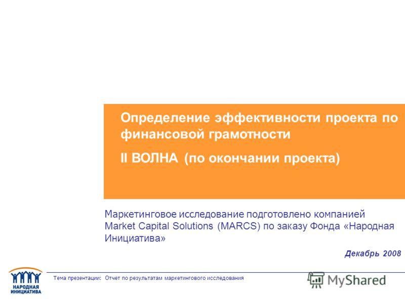 Тема презентации: Отчет по результатам маркетингового исследования Определение эффективности проекта по финансовой грамотности II ВОЛНА (по окончании проекта) Маркетинговое исследование подготовлено компанией Market Capital Solutions (MARCS) по заказ