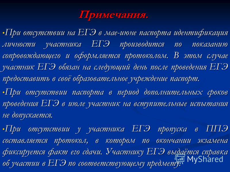 Примечания. При отсутствии на ЕГЭ в мае-июне паспорта идентификация личности участника ЕГЭ производится по показанию сопровождающего и оформляется протоколом. В этом случае участник ЕГЭ обязан на следующий день после проведения ЕГЭ предоставить в сво