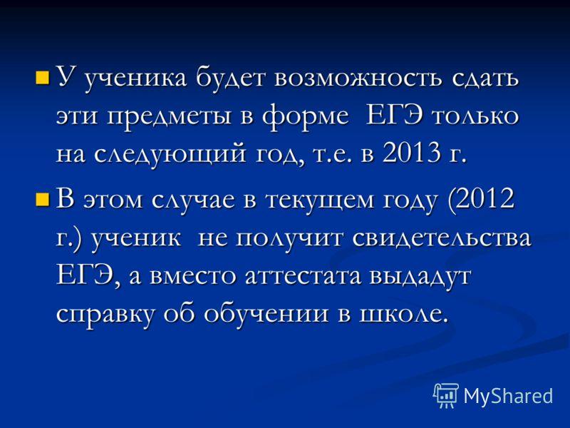 У ученика будет возможность сдать эти предметы в форме ЕГЭ только на следующий год, т.е. в 2013 г. У ученика будет возможность сдать эти предметы в форме ЕГЭ только на следующий год, т.е. в 2013 г. В этом случае в текущем году (2012 г.) ученик не пол