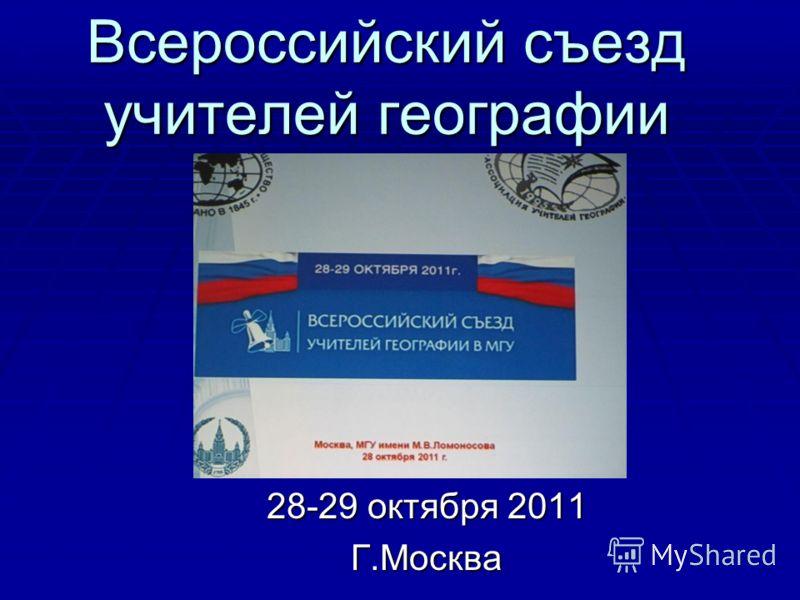 Всероссийский съезд учителей географии 28-29 октября 2011 Г.Москва