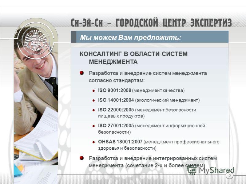 3 Мы можем Вам предложить: КОНСАЛТИНГ В ОБЛАСТИ СИСТЕМ МЕНЕДЖМЕНТА Разработка и внедрение систем менеджмента согласно стандартам: ISO 9001:2008 (менеджмент качества) ISO 14001:2004 (экологический менеджмент) ISO 22000:2005 (менеджмент безопасности пи