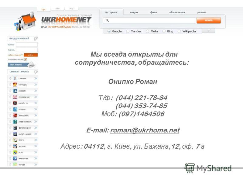 Онипко Роман Т / ф : (044) 221-78-84 (044) 353-74-85 Моб : (097)1464506 E-mail: roman@ukrhome.net Адрес : 04112, г. Киев, ул. Бажана,12, оф. 7 а Мы всегда открыты для сотрудничества, обращайтесь :