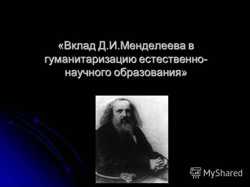 «Вклад Д.И.Менделеева в гуманитаризацию естественно- научного образования»