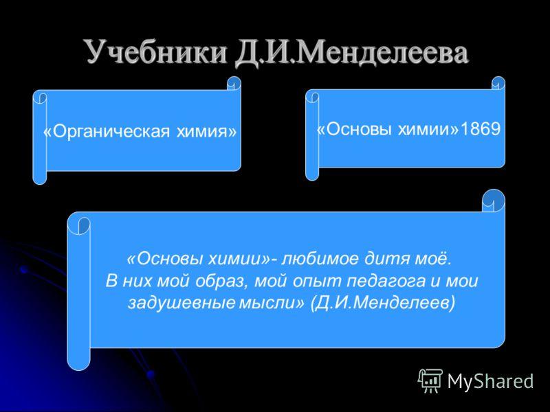 Учебники Д. И. Менделеева «Органическая химия» «Основы химии»1869 «Основы химии»- любимое дитя моё. В них мой образ, мой опыт педагога и мои задушевные мысли» (Д.И.Менделеев)