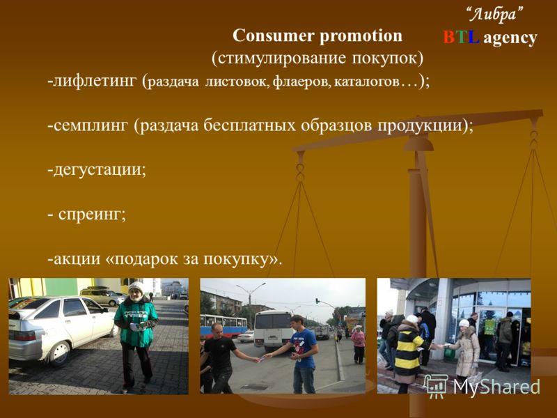 Consumer promotion (стимулирование покупок) -лифлетинг ( раздача листовок, флаеров, каталогов …); -семплинг (раздача бесплатных образцов продукции); -дегустации; - спреинг; -акции «подарок за покупку». Либра BTL agency