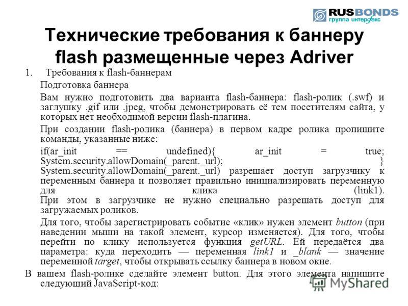 1. Требования к flash-баннерам Подготовка баннера Вам нужно подготовить два варианта flash-баннера: flash-ролик (.swf) и заглушку.gif или.jpeg, чтобы демонстрировать её тем посетителям сайта, у которых нет необходимой версии flash-плагина. При создан