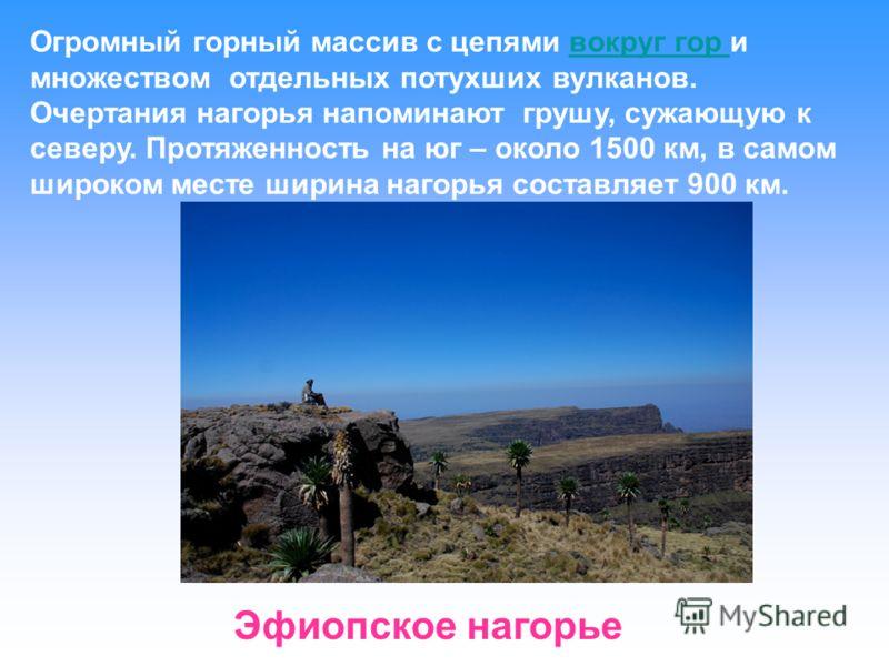Огромный горный массив с цепями вокруг гор и множеством отдельных потухших вулканов. Очертания нагорья напоминают грушу, сужающую к северу. Протяженность на юг – около 1500 км, в самом широком месте ширина нагорья составляет 900 км.вокруг гор Эфиопск
