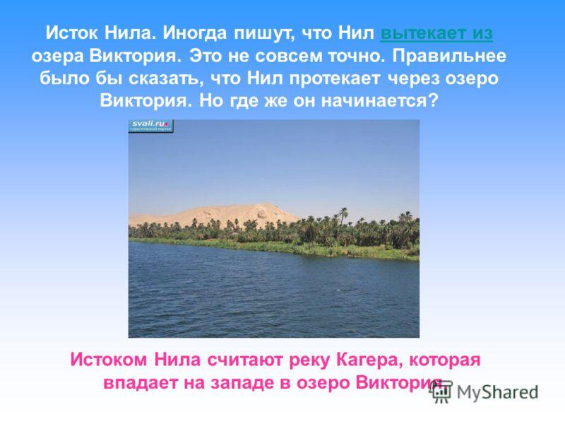 Исток Нила. Иногда пишут, что Нил вытекает из озера Виктория. Это не совсем точно. Правильнее было бы сказать, что Нил протекает через озеро Виктория. Но где же он начинается?вытекает из Истоком Нила считают реку Кагера, которая впадает на западе в о