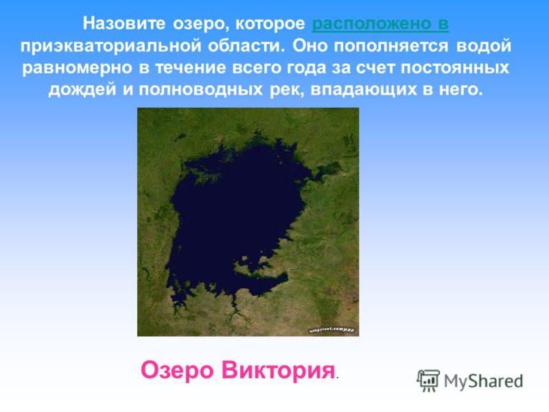 Назовите озеро, которое расположено в приэкваториальной области. Оно пополняется водой равномерно в течение всего года за счет постоянных дождей и полноводных рек, впадающих в него.расположено в Озеро Виктория.